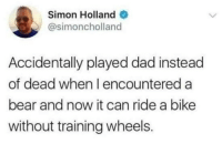 Dad, Memes, and Bear: Simon Holland  @simoncholland  Accidentally played dad instead  of dead when l encountered a  bear and now it can ride a bike  without training wheels. https://t.co/hqFur48qUk