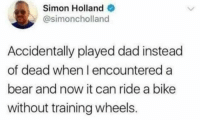 """Dad, Bear, and Wholesome: Simon Holland  @simoncholland  Accidentally played dad instead  of dead when I encountered a  bear and now it can ride a bike  without training wheels. <p>Wholesome bear? via /r/wholesomememes <a href=""""https://ift.tt/2jTqofo"""">https://ift.tt/2jTqofo</a></p>"""