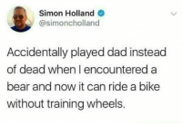 """Dad, Saw, and Bear: Simon Holland  @simoncholland  Accidentally played dad instead  of dead when I encountered a  bear and now it can ride a bike  without training wheels. <p>Saw this and immidiately thought of you guys &lt;3 via /r/wholesomememes <a href=""""http://ift.tt/2kCGltS"""">http://ift.tt/2kCGltS</a></p>"""