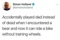 """Dad, Bear, and Http: Simon Holland  @simoncholland  Accidentally played dad instead  of dead when I encountered a  bear and now it can ride a bike  without training wheels. <p>Playing Dad via /r/wholesomememes <a href=""""http://ift.tt/2Awb4zt"""">http://ift.tt/2Awb4zt</a></p>"""