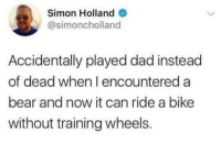 Dad, Bear, and Dank Memes: Simon Holland  @simoncholland  Accidentally played dad instead  of dead when l encountered a  bear and now it can ride a bike  without training wheels. Not again