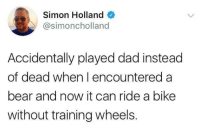 Dad, Bear, and Bike: Simon Holland  @simoncholland  Accidentally played dad instead  of dead when I encountered a  bear and now it can ride a bike  without training wheels.