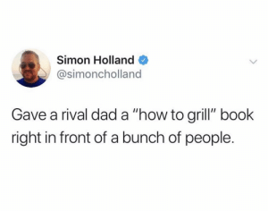 "Bout to go down: Simon Holland  @simoncholland  Gave a rival dad a ""how to grill"" book  right in front of a bunch of people. Bout to go down"
