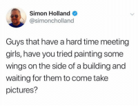 Girls, Instagram, and Pictures: Simon Holland  @simoncholland  Guys that have a hard time meeting  girls, have you tried painting some  wings on the side of a building and  waiting for them to come take  pictures? Its all over instagram