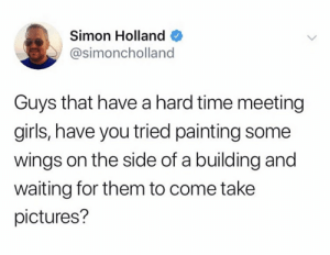 Girls, Pictures, and Time: Simon Holland  @simoncholland  Guys that have a hard time meeting  girls, have you tried painting some  wings on the side of a building and  waiting for them to come take  pictures?