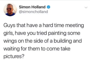 Girls, Bear, and Pictures: Simon Holland  @simoncholland  Guys that have a hard time meeting  girls, have you tried painting some  wings on the side of a building and  waiting for them to come take  pictures? Like honey to a bear