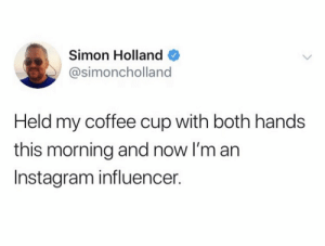 holland: Simon Holland  @simoncholland  Held my coffee cup with both hands  this morning and now I'm an  Instagram influencer.