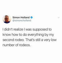 @simoncholland: Simon Holland  @simoncholland  I didn't realize l was supposed to  know how to do everything by my  second rodeo. That's still a very low  number of rodeos @simoncholland