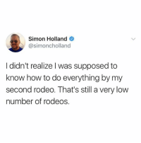 maybe i need more rodeos!!!! (@betches_sup - @simoncholland on Twitter): Simon Holland  @simoncholland  I didn't realize l was supposed to  know how to do everything by my  second rodeo. That's still a very low  number of rodeos. maybe i need more rodeos!!!! (@betches_sup - @simoncholland on Twitter)