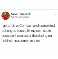 Memes, Comcast, and 🤖: Simon Holland  @simoncholland  I got a job at Comcast and completed  training so l could fix my own cable  because it was faster than being on  hold with customer service. Sounds about right.. 😂🤷♂️ https://t.co/DwWw0mHkDN