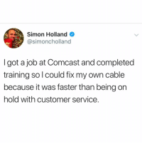 Funny, Comcast, and Good: Simon Holland  @simoncholland  I got a job at Comcast and completed  training sol could fix my own cable  because it was faster than being on  hold with customer service. GOOD IDEA https://t.co/1WXfy9CG1N