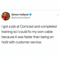 Funny, Meme, and Shit: Simon Holland  @simoncholland  I got a job at Comcast and completed  training so l could fix my own cable  because it was faster than being on  hold with customer service. @funny is funny as shit. A must follow!