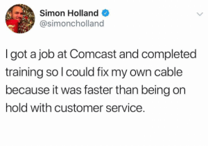 worst company ever: Simon Holland  @simoncholland  I got a job at Comcast and completed  training so l could fix my own cable  because it was faster than being on  hold with customer service. worst company ever
