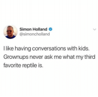 Dank, True, and Kids: Simon Holland  @simoncholland  I like having conversations with kids.  Grownups never ask me what my third  favorite reptile is. This is true
