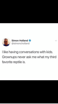 """Kids, Never, and Ask: Simon Holland  @simoncholland  I like having conversations with kids.  Grownups never ask me what my third  favorite reptile is. <p>It's an iguana just so you guys know via /r/wholesomememes <a href=""""https://ift.tt/2s3AK0z"""">https://ift.tt/2s3AK0z</a></p>"""
