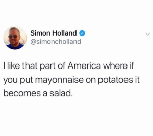 from twitter.com/simoncholland: Simon Holland  @simoncholland  I like that part of America where if  you put mayonnaise on potatoes it  becomes a salad. from twitter.com/simoncholland
