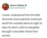 Being Alone, Dank, and Parents: Simon Holland  @simoncholland  I never understood how the little  drummer boy's parents could just  send him outside alone at night to  play his drum until my daughter  brought a recorder home from  school It all makes sense now.  (via Simon Holland on Twitter)