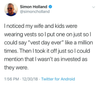 """Vestment humor: Simon Holland  @simoncholland  I noticed my wife and kids were  wearing vests so l put one on just so l  could say """"vest day ever"""" like a million  times. Then I took it off just sol could  mention that I wasn't as invested as  they were.  1:56 PM - 12/30/18 Twitter for Android Vestment humor"""