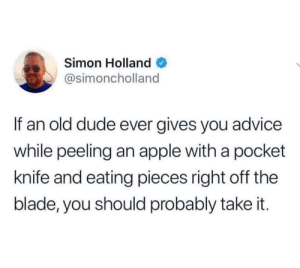 You know you should via /r/memes https://ift.tt/31khUSe: Simon Holland  @simoncholland  If an old dude ever gives you advice  while peeling an apple with a pocket  knife and eating pieces right off the  blade, you should probably take it. You know you should via /r/memes https://ift.tt/31khUSe