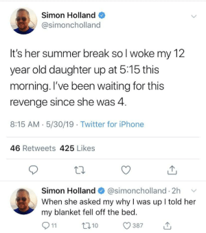 Best served cold: Simon Holland  @simoncholland  It's her summer break so l woke my 12  year old daughter up at 5:15 this  morning. l've been waiting for this  revenge since she was 4  8:15 AM 5/30/19 Twitter for iPhone  46 Retweets 425 Likes  Simon Holland@simoncholland 2h  When she asked my why I was up l told her  my blanket fell off the bed.  387  t310 Best served cold