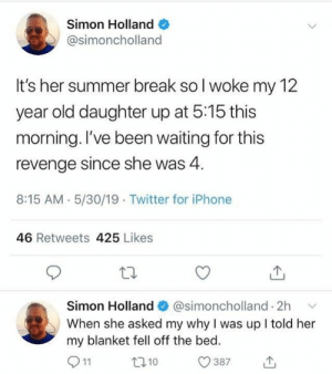 Was Up: Simon Holland  @simoncholland  It's her summer break so l woke my 12  year old daughter up at 5:15 this  morning. l've been waiting for this  revenge since she was 4.  8:15 AM. 5/30/19 Twitter for iPhone  46 Retweets 425 Likes  Simon Holland  @simoncholland. 2h  ﹀  When she asked my why I was up I told her  my blanket fell off the bed  0387山  t010