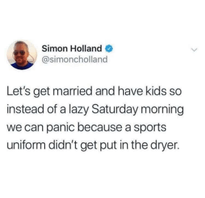 Should've double-bagged it: Simon Holland  @simoncholland  Let's get married and have kids so  instead of a lazy Saturday morning  we can panic because a sports  uniform didn't get put in the dryer. Should've double-bagged it