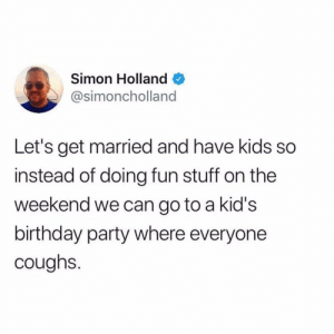 No thanks: Simon Holland  @simoncholland  Let's get married and have kids so  instead of doing fun stuff on the  weekend we can go to a kid's  birthday party where everyone  coughs. No thanks