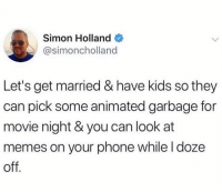 Goals: Simon Holland  @simoncholland  Let's get married & have kids so they  can pick some animated garbage for  movie night & you can look at  memes on your phone while l doze  off Goals