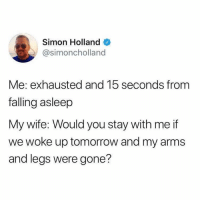 Relationships, Tomorrow, and Wife: Simon Holland  @simoncholland  Me: exhausted and 15 seconds from  falling asleep  My wife: Would you stay with me if  we woke up tomorrow and my arms  and legs were gone?