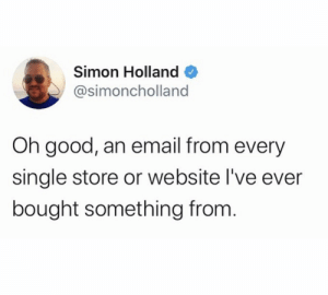 holland: Simon Holland  @simoncholland  Oh good, an email from every  single store or website l've ever  bought something from.