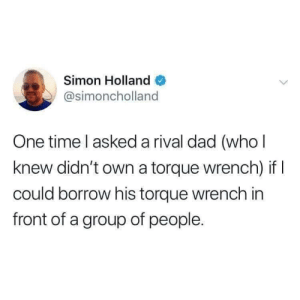 Dad Rivalry: Simon Holland  @simoncholland  One time l asked a rival dad (who l  knew didn't own a torque wrench) if  could borrow his torque wrench in  front of a group of people. Dad Rivalry