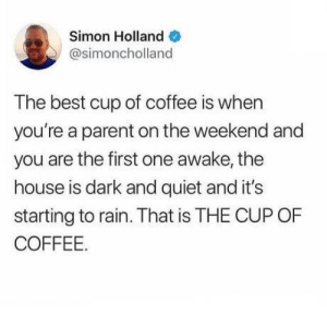 Can confirm: Simon Holland  @simoncholland  The best cup of coffee is when  you're a parent on the weekend and  you are the first one awake, the  house is dark and quiet and it's  starting to rain. That is THE CUP OF  COFFEE. Can confirm