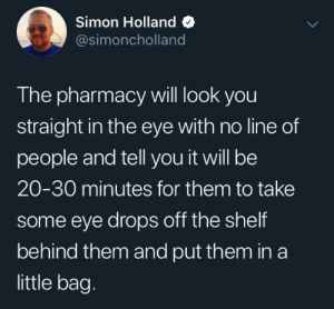 It shouldn't take that long: Simon Holland  @simoncholland  The pharmacy will look you  straight in the eye with no line of  people and tell you it will be  20-30 minutes for them to take  some eye drops off the shelf  behind them and put them in a  little bag. It shouldn't take that long