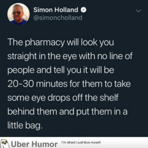 failnation:  It shouldn't take that long: Simon Holland  @simoncholland  The pharmacy will look you  straight in the eye with no line of  people and tell you it will be  20-30 minutes for them to take  some eye drops off the shelf  behind them and put them in a  little bag.  Uber Humor  I'm afraid I just blue myself. failnation:  It shouldn't take that long