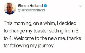 Dank, Journey, and Memes: Simon Holland  @simoncholland  This morning, on a whim, I decided  to change my toaster setting from 3  to 4. Welcome to the new me, thanks  for following my journey. meirl by PhantomFuck MORE MEMES