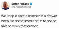 Potato, Fun, and Holland: Simon Holland  @simoncholland  We keep a potato masher in a drawer  because sometimes it's fun to not be  able to open that drawer.