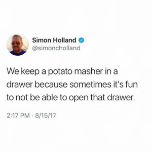 Relationships, Potato, and Fun: Simon Holland  @simoncholland  We keep a potato masher in a  drawer because sometimes it's fun  to not be able to open that drawer.  2:17 PM 8/15/17