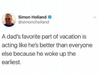 Dank, Vacation, and Acting: Simon Hollande  @simoncholland  A dad's favorite part of vacation is  acting like he's better than everyone  else because he woke up the  earliest.