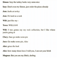 WILLIAM! ~TA IsabelleLewis: Simon: Izzy the turkey looks vcry umm nice  Izzy: Don't even try Simon, just order the pizza already  Jem: looks at turkey  Jem: It's hard as a rock  Will: just like my  Tessa: WILLIAM  Will: I was gonna say my rock collection, but I like where  you're going at  Clary: Jace go make somc pie  Jace: Go make some pie, Alec  Alec: gives the look  Alec: how many times have I told you, I am not your bitch  Magnus: But you are my Bitch, darling WILLIAM! ~TA IsabelleLewis