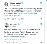 (GC): Simon Maloy  @SimonMaloy  Ted Cruz famously gave a speech calling Barack  Obama the world's biggest financier of terrorism  (cuz of Iran deal) twitter.com/PatrickSvitek/...  12:08 PM - Aug 15, 2017  9193 t, 73 0163  Ted Cruz  @tedcruz  Uh, facts matter. Fact 1: Iran is world's largest  funder of terrorism. Fact 2: Obama gave Iran  $1.7 billion, in unmarked cash. Therefore  twitter.com/simonmaloy/sta...  12:59 PM - Aug 15, 2017  0970ロ5,967 12,730 (GC)