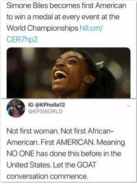 Memes, Goat, and American: Simone Biles becomes first American  to win a medal at every event at the  World Championships hill.cm/  CER7hp2  IG @KPholla12  @KPSWORLD  Not first woman. Not first African-  American. First AMERICAN. Meaning  NO ONE has done this before in the  United States. Let the GOAT  conversation commence.