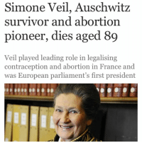 Memes, Politics, and Survivor: Simone Veil, Auschwitz  survivor and abortion  pioneer, dies aged 89  Veil played leading role in legalising  contraception and abortion in France and  was European parliament's first president simoneveil Simone Veil, an Auschwitz survivor who played a leading role in legalising contraception and abortion in France, has died aged 89. Veil, an icon of French politics and the first president of the European parliament, died at home, her son Jean said. In 1973, she pushed through laws to liberalise contraception, with the pill not only authorised but reimbursed by the social security system. A year later she led the charge in the national assembly for the legalisation of abortion, where she braved a volley of insults, some of them likening terminations to the Nazis' treatment of Jews.
