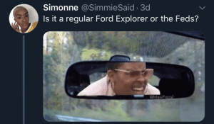 Every One Is A Op: Simonne @SimmieSaid 3d  Is it a regular Ford Explorer or the Feds?  @MasiPo Every One Is A Op