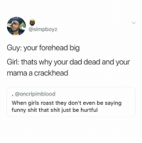 @created ur fat: @simpboyz  Guy: your forehead big  Girl: thats why your dad dead and your  mama a crackhead  @oncripimblood  When girls roast they don't even be saying  funny shit that shit just be hurtful @created ur fat