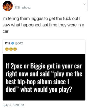 "Saw, Best, and Fuck: @Simpboyz  im telling them niggas to get the fuck out I  saw what happened last time they were in a  car  D12@D12  If Zpac or Biggile got in your car  right now and said ""play me the  best hip-hop album since l  died"" what would you play?  9/4/17, 3:29 PM Issa setup"
