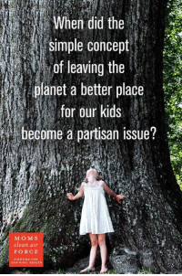 When?: simple concept  of leaving the  planet a better place  for our kids  i become a partisan issue?  MO M S  Clean air  FORCE  FIGHTING FOR  OUR KIDS HEALT When?