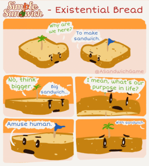 Existential Bread [OC]: Simple  Sandwich  - Existential Bread  Why are  we here?  To make  sandwich.  @ASandwichGame  No, think  bigger.  I mean, what's our  purpose in life?  Big  sandwich...  With sandwich  Amuse human. Existential Bread [OC]