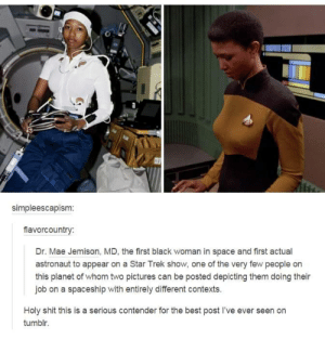 Star Trek for the win once again: simpleescapism:  fiavorcountry:  Dr. Mae Jemison, MD, the first black woman in space and first actual  astronaut to appear on a Star Trek show, one of the very few people on  this planet of whom two pictures can be posted depicting them doing their  job on a spaceship with entirely different contexts.  Holy shit this is a serious contender for the best post I've ever seen on  tumblr. Star Trek for the win once again