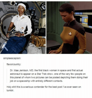 Shit, Star Trek, and Tumblr: simpleescapism:  flavorcountry  Dr. Mae Jemison, MD, the first black woman in space and first actual  astronaut to appear on a Star Trek show, one of the very few people on  this planet of whom two pictures can be posted depicting them doing their  job on a spaceship with entirely different contexts.  Holy shit this is a serious contender for the best post I've ever seen on  tumblr. Space