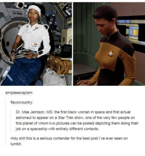 Shit, Star Trek, and Tumblr: simpleescapism:  flavorcountry  Dr. Mae Jemison, MD, the first black woman in space and first actual  astronaut to appear on a Star Trek show, one of the very few people on  this planet of whom two pictures can be posted depicting them doing their  job on a spaceship with entirely different contexts.  Holy shit this is a serious contender for the best post I've ever seen on  tumblr Space